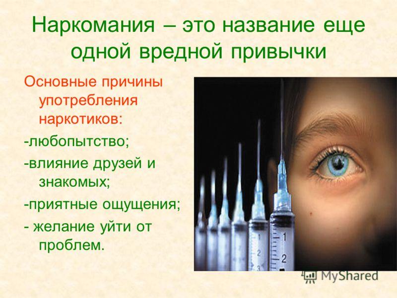 Наркомания – это название еще одной вредной привычки Основные причины употребления наркотиков: -любопытство; -влияние друзей и знакомых; -приятные ощущения; - желание уйти от проблем.
