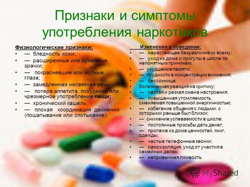 Признаки и симптомы употребления наркотиков Физиологические признаки: бледность кожи; расширенные или суженные зрачки; покрасневшие или мутные глаза; замедленная несвязная речь; потеря аппетита, похудение или чрезмерное употребление пищи; хронический