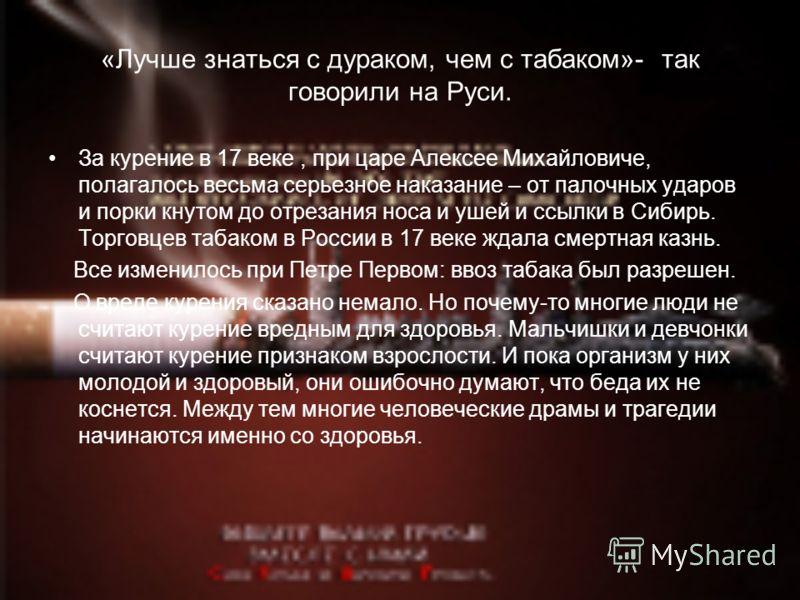 «Лучше знаться с дураком, чем с табаком»- так говорили на Руси. За курение в 17 веке, при царе Алексее Михайловиче, полагалось весьма серьезное наказание – от палочных ударов и порки кнутом до отрезания носа и ушей и ссылки в Сибирь. Торговцев табако