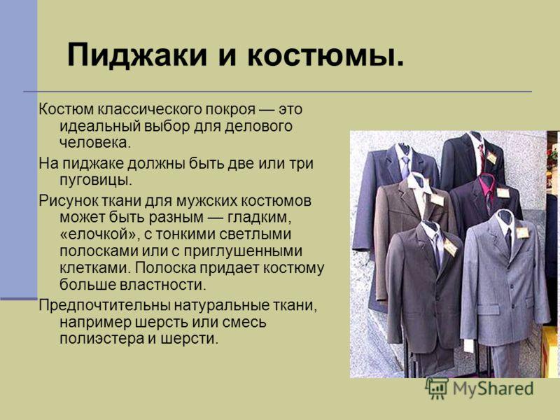 Пиджаки и костюмы. Костюм классического покроя это идеальный выбор для делового человека. На пиджаке должны быть две или три пуговицы. Рисунок ткани для мужских костюмов может быть разным гладким, «елочкой», с тонкими светлыми полосками или с приглуш