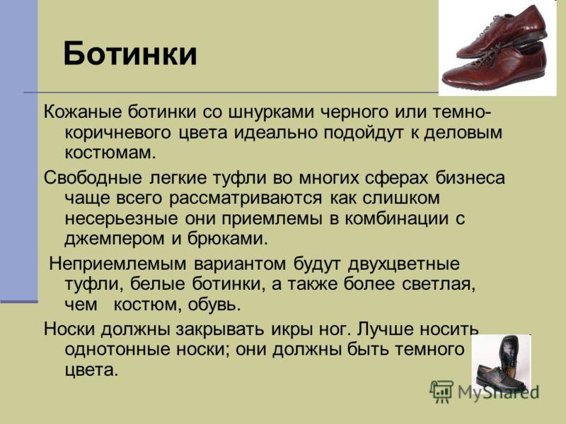 Ботинки Кожаные ботинки со шнурками черного или темно- коричневого цвета идеально подойдут к деловым костюмам. Свободные легкие туфли во многих сферах бизнеса чаще всего рассматриваются как слишком несерьезные они приемлемы в комбинации с джемпером и
