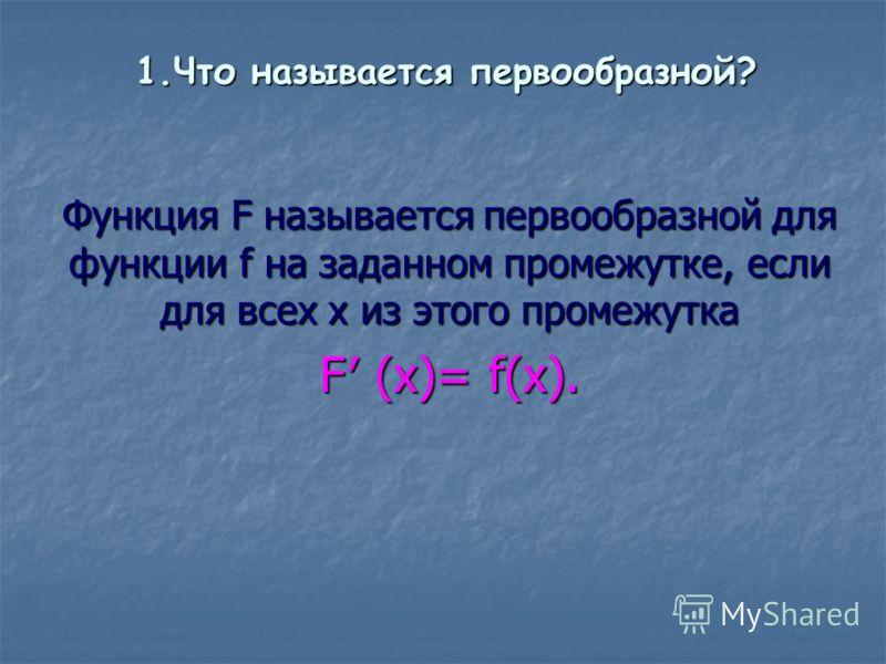 1.Что называется первообразной? Функция F называется первообразной для функции f на заданном промежутке, если для всех х из этого промежутка F (x)= f(x).
