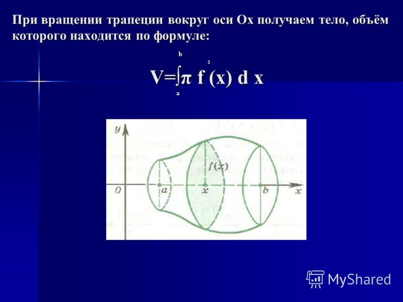 При вращении трапеции вокруг оси Ох получаем тело, объём которого находится по формуле: b 2 V=π f (x) d x a