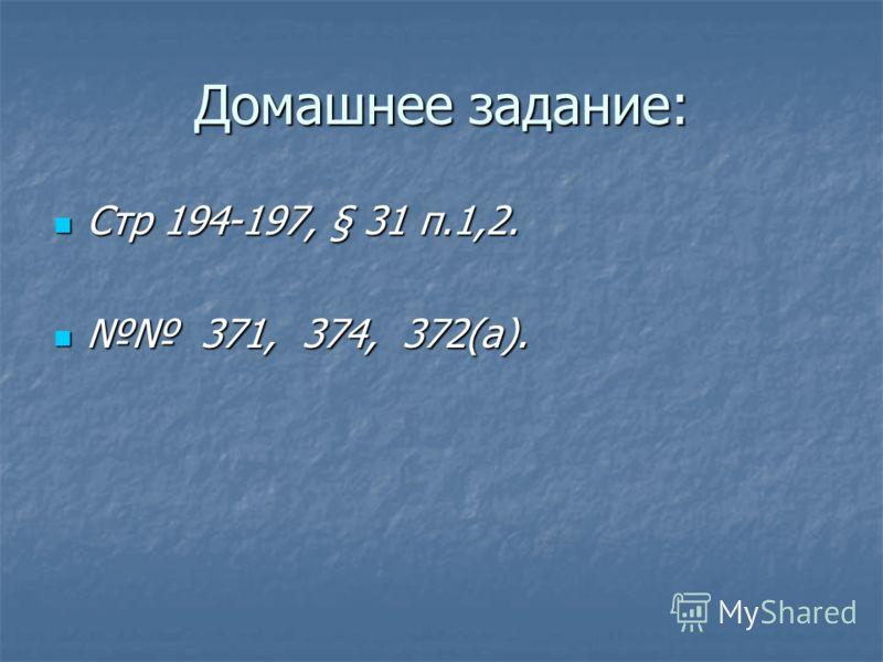 Домашнее задание: Стр 194-197, § 31 п.1,2. Стр 194-197, § 31 п.1,2. 371, 374, 372(а). 371, 374, 372(а).