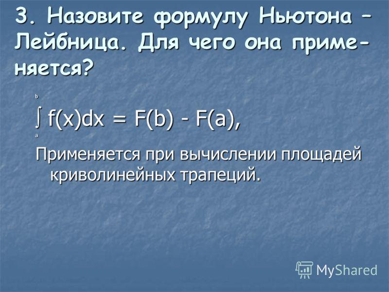 3. Назовите формулу Ньютона – Лейбница. Для чего она приме- няется? b f(x)dx = F(b) - F(a), а Применяется при вычислении площадей криволинейных трапеций.