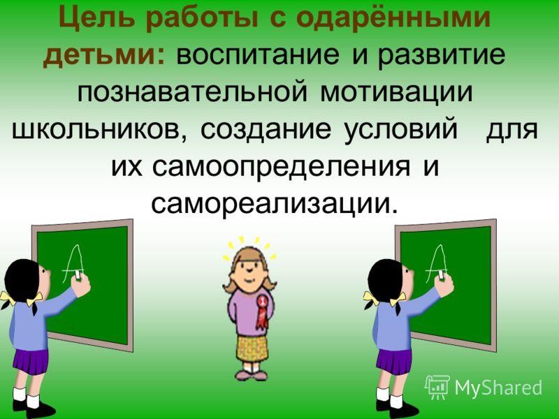 Цель работы с одарёнными детьми: воспитание и развитие познавательной мотивации школьников, создание условий для их самоопределения и самореализации.