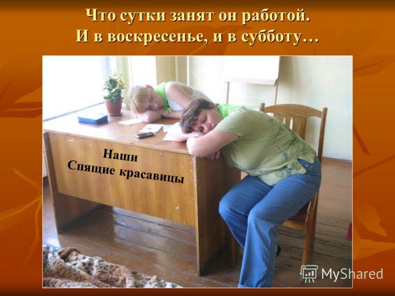 Что сутки занят он работой. И в воскресенье, и в субботу… Наши Спящие красавицы