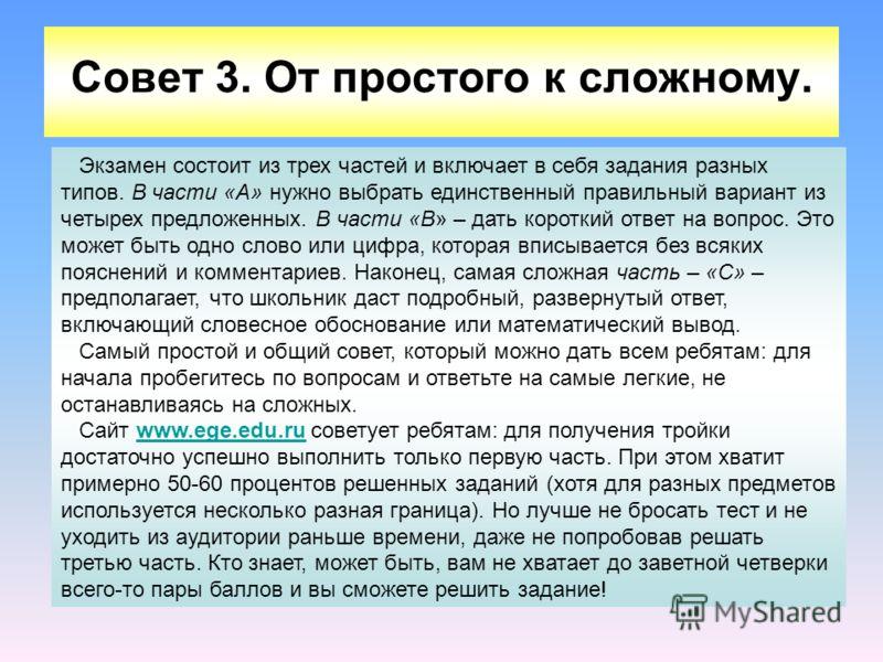 Совет 3. От простого к сложному. Экзамен состоит из трех частей и включает в себя задания разных типов. В части «А» нужно выбрать единственный правильный вариант из четырех предложенных. В части «В» – дать короткий ответ на вопрос. Это может быть одн