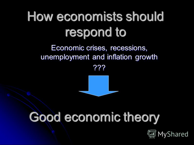 How economists should respond to Economic crises, recessions, unemployment and inflation growth ??? Good economic theory
