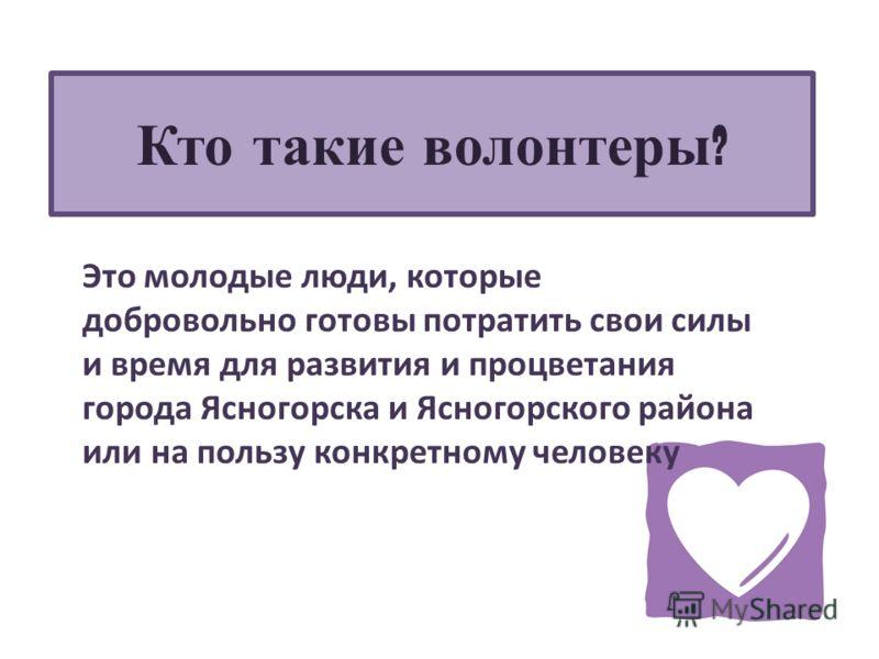 Кто такие волонтеры ? Это молодые люди, которые добровольно готовы потратить свои силы и время для развития и процветания города Ясногорска и Ясногорского района или на пользу конкретному человеку