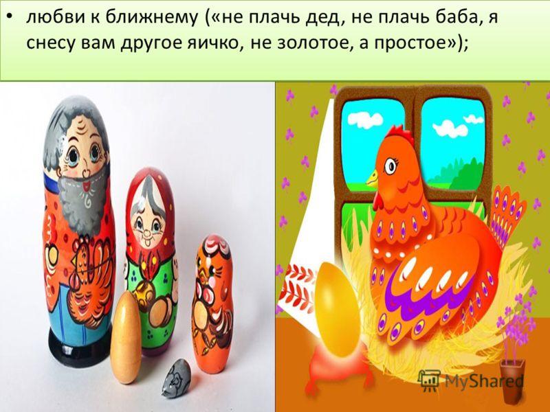 любви к ближнему («не плачь дед, не плачь баба, я снесу вам другое яичко, не золотое, а простое»);