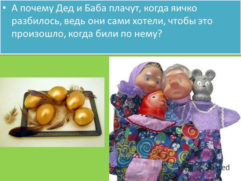 А почему Дед и Баба плачут, когда яичко разбилось, ведь они сами хотели, чтобы это произошло, когда били по нему?