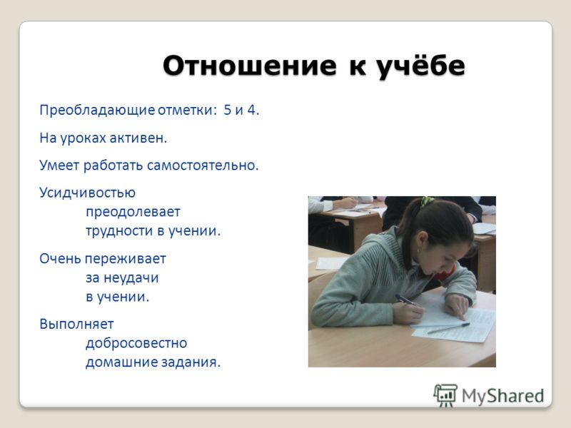 Отношение к учёбе Преобладающие отметки: 5 и 4. На уроках активен. Умеет работать самостоятельно. Усидчивостью преодолевает трудности в учении. Очень переживает за неудачи в учении. Выполняет добросовестно домашние задания.