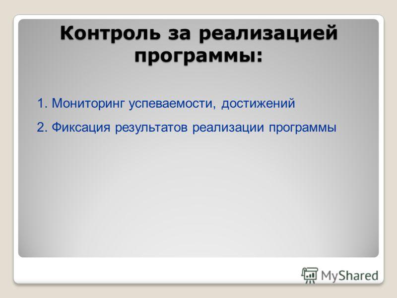 Контроль за реализацией программы: 1.Мониторинг успеваемости, достижений 2.Фиксация результатов реализации программы
