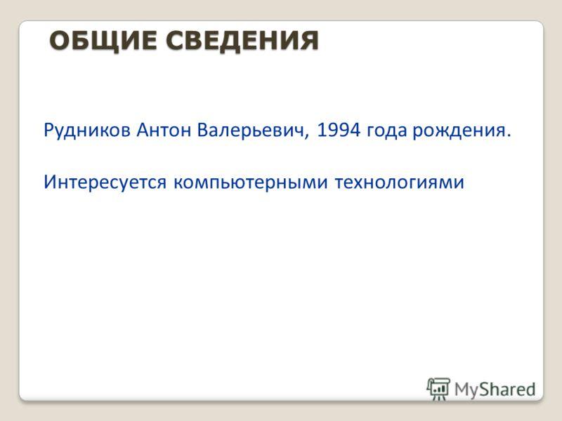 ОБЩИЕ СВЕДЕНИЯ Рудников Антон Валерьевич, 1994 года рождения. Интересуется компьютерными технологиями Рудников Антон Валерьевич, 1994 года рождения. Интересуется компьютерными технологиями