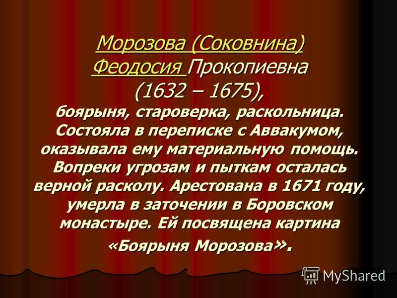 Морозова (Соковнина) Феодосия Морозова (Соковнина) Феодосия Прокопиевна (1632 – 1675), боярыня, староверка, раскольница. Состояла в переписке с Аввакумом, оказывала ему материальную помощь. Вопреки угрозам и пыткам осталась верной расколу. Арестована