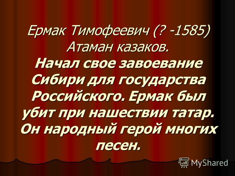 Ермак Тимофеевич (? -1585) Атаман казаков. Начал свое завоевание Сибири для государства Российского. Ермак был убит при нашествии татар. Он народный герой многих песен.