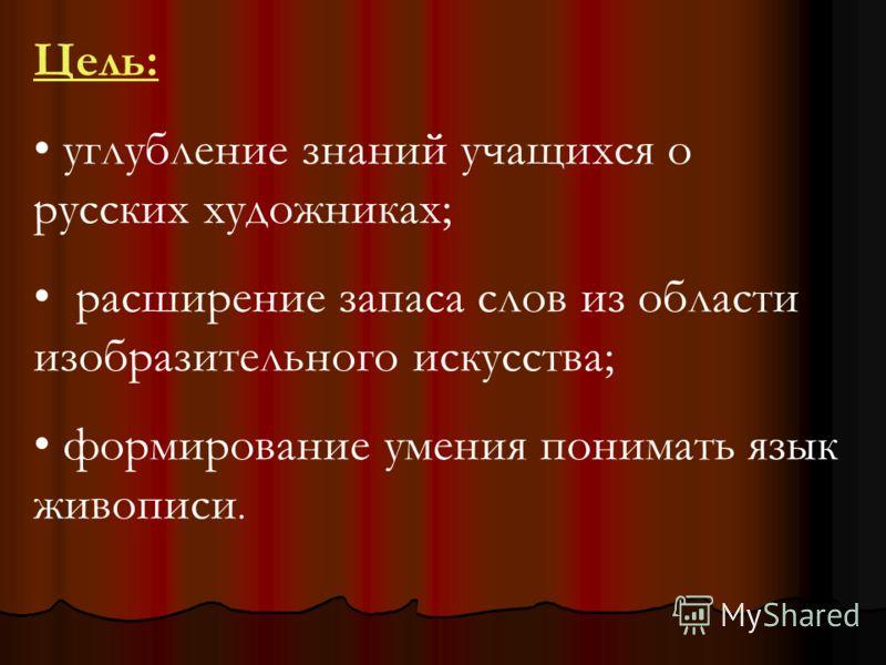 Цель: углубление знаний учащихся о русских художниках; расширение запаса слов из области изобразительного искусства; формирование умения понимать язык живописи.