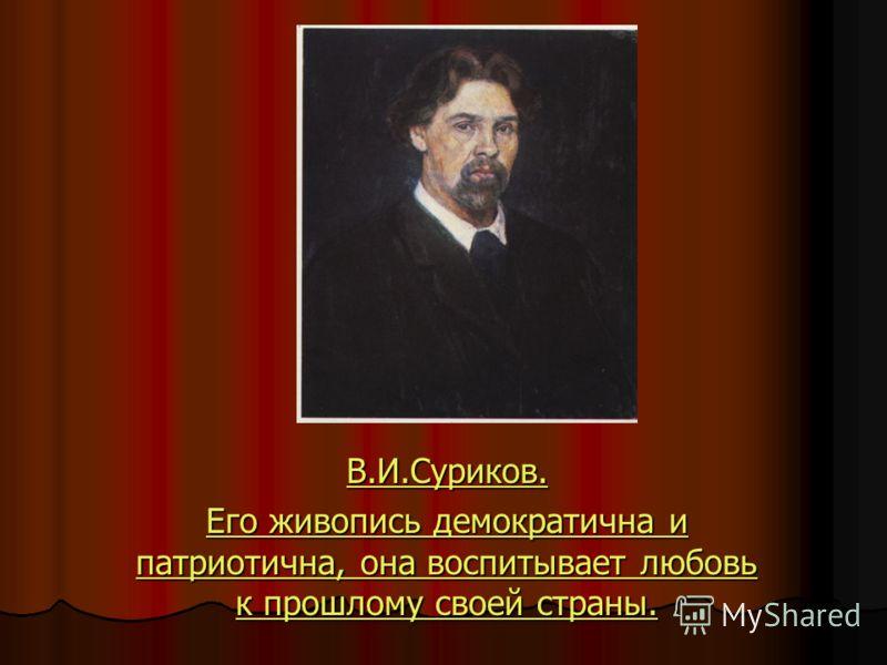 В.И.Суриков. Его живопись демократична и патриотична, она воспитывает любовь к прошлому своей страны. Его живопись демократична и патриотична, она воспитывает любовь к прошлому своей страны.