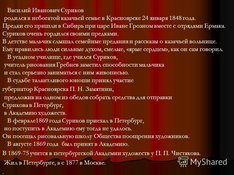 Василий Иванович Суриков родился в небогатой казачьей семье в Красноярске 24 января 1848 года. Предки его пришли в Сибирь при царе Иване Грозном вместе с отрядами Ермака. Суриков очень гордился своими предками. В детстве мальчик слышал семейные преда