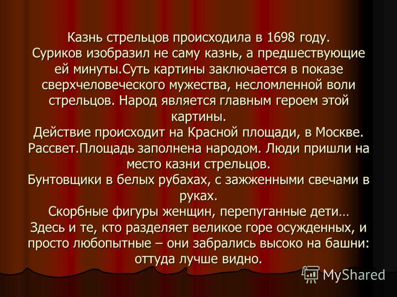 Казнь стрельцов происходила в 1698 году. Суриков изобразил не саму казнь, а предшествующие ей минуты.Суть картины заключается в показе сверхчеловеческого мужества, несломленной воли стрельцов. Народ является главным героем этой картины. Действие прои