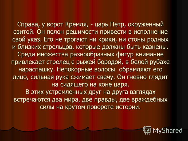 Справа, у ворот Кремля, - царь Петр, окруженный свитой. Он полон решимости привести в исполнение свой указ. Его не трогают ни крики, ни стоны родных и близких стрельцов, которые должны быть казнены. Среди множества разнообразных фигур внимание привле