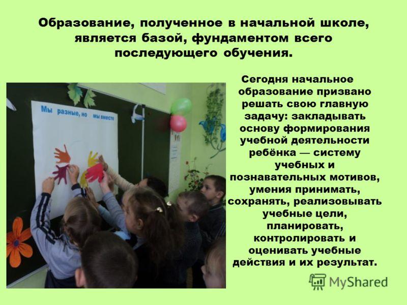 Образование, полученное в начальной школе, является базой, фундаментом всего последующего обучения. Сегодня начальное образование призвано решать свою главную задачу: закладывать основу формирования учебной деятельности ребёнка систему учебных и позн