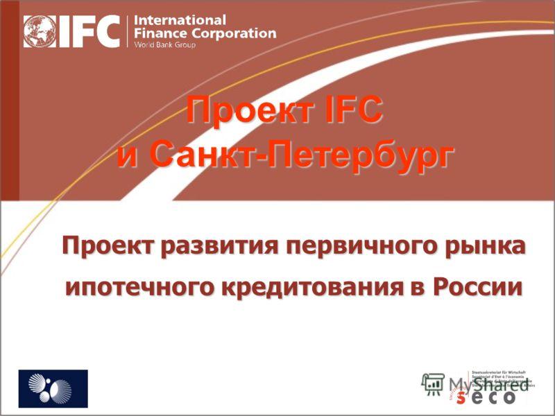 Проект развития первичного рынка ипотечного кредитования в России Проект IFC и Санкт-Петербург