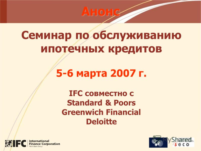 Анонс Семинар по обслуживанию ипотечных кредитов 5-6 марта 2007 г. IFC совместно с Standard & Poors Greenwich Financial Deloitte