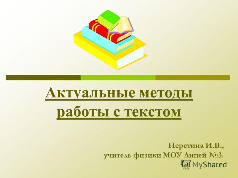 Актуальные методы работы с текстом Неретина И.В., учитель физики МОУ Лицей 3.