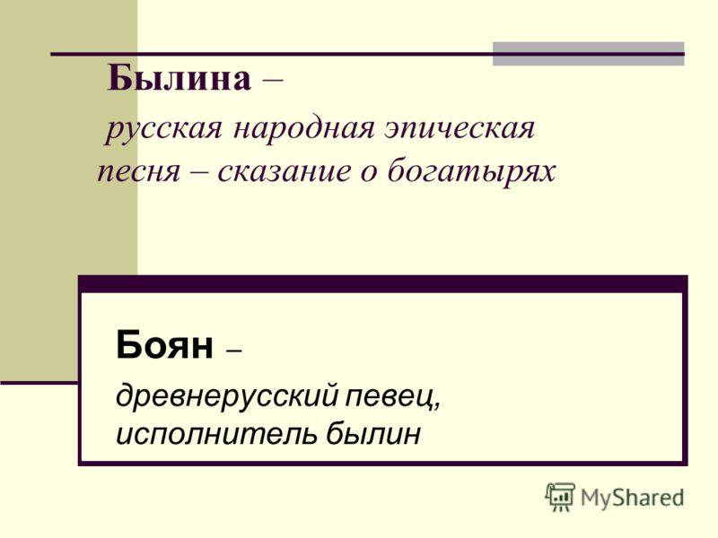 Былина – русская народная эпическая песня – сказание о богатырях Боян – древнерусский певец, исполнитель былин