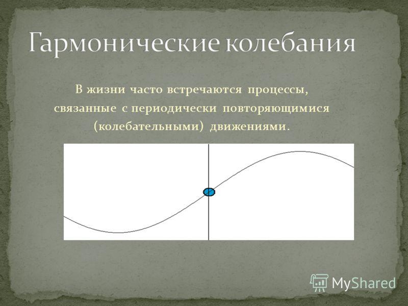В жизни часто встречаются процессы, связанные с периодически повторяющимися (колебательными) движениями.