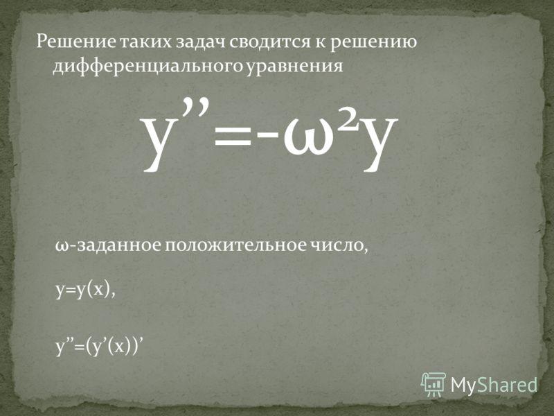 Решение таких задач сводится к решению дифференциального уравнения y=-ω 2 y ω-заданное положительное число, y=y(x), y=(y(x))