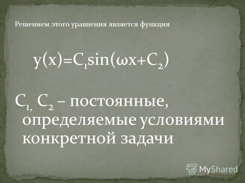 Решением этого уравнения является функция y(x)=C 1 sin(ωx+C 2 ) C 1, C 2 – постоянные, определяемые условиями конкретной задачи