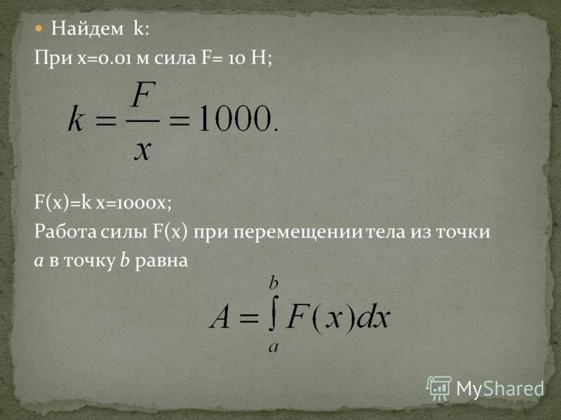 Найдем k: При x=0.01 м сила F= 10 H; F(x)=k x=1000x; Работа силы F(x) при перемещении тела из точки а в точку b равна