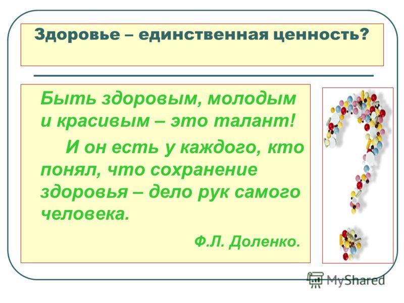 Здоровье – единственная ценность? Быть здоровым, молодым и красивым – это талант! И он есть у каждого, кто понял, что сохранение здоровья – дело рук самого человека. Ф.Л. Доленко.