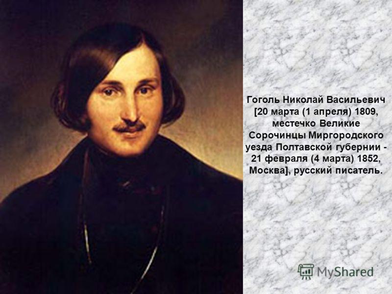 Гоголь Николай Васильевич [20 марта (1 апреля) 1809, местечко Великие Сорочинцы Миргородского уезда Полтавской губернии - 21 февраля (4 марта) 1852, Москва], русский писатель.
