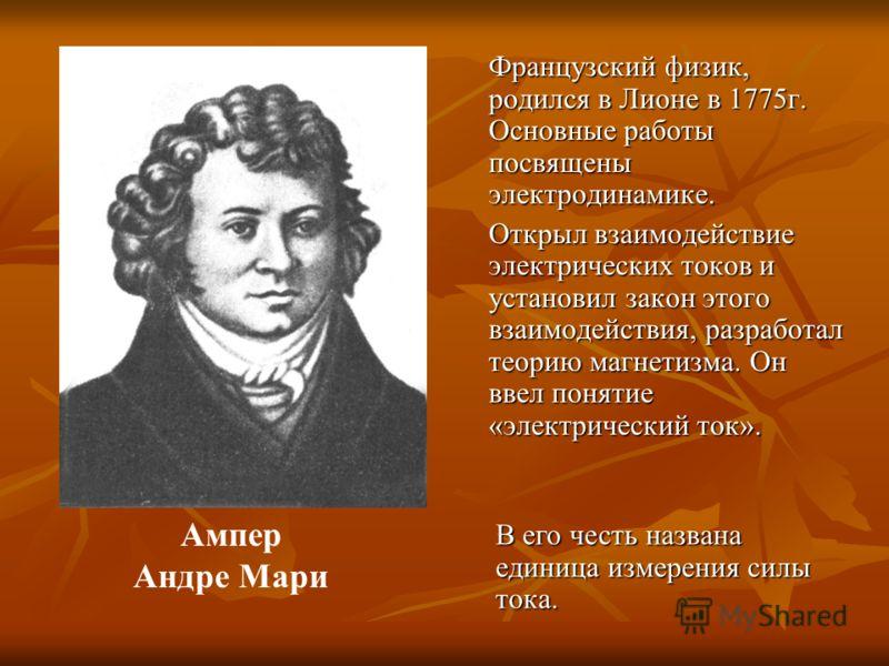 Французский физик, родился в Лионе в 1775г. Основные работы посвящены электродинамике. Открыл взаимодействие электрических токов и установил закон этого взаимодействия, разработал теорию магнетизма. Он ввел понятие «электрический ток». Ампер Андре Ма