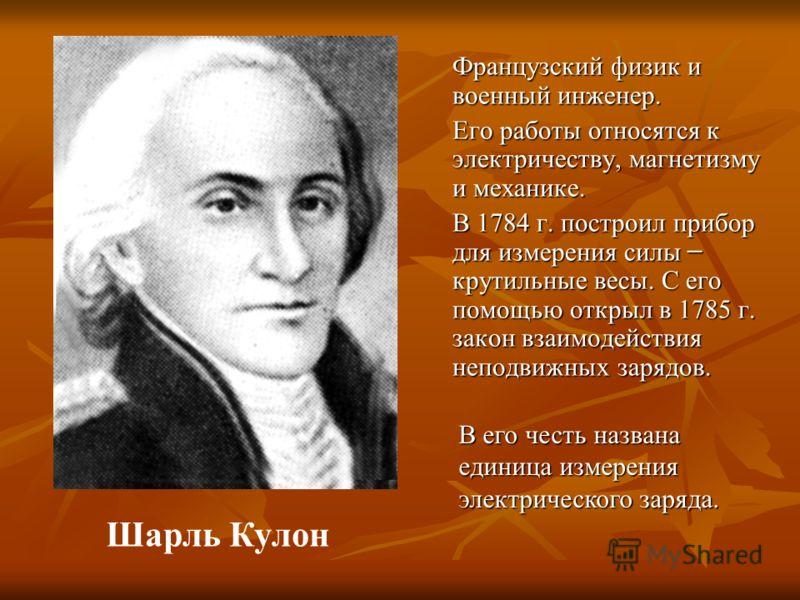 Французский физик и военный инженер. Его работы относятся к электричеству, магнетизму и механике. В 1784 г. построил прибор для измерения силы ̶ крутильные весы. С его помощью открыл в 1785 г. закон взаимодействия неподвижных зарядов. В его честь наз