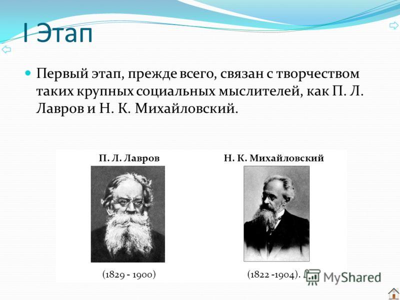 I Этап Первый этап, прежде всего, связан с творчеством таких крупных социальных мыслителей, как П. Л. Лавров и Н. К. Михайловский. П. Л. ЛавровН. К. Михайловский (1829 - 1900)(1822 -1904).