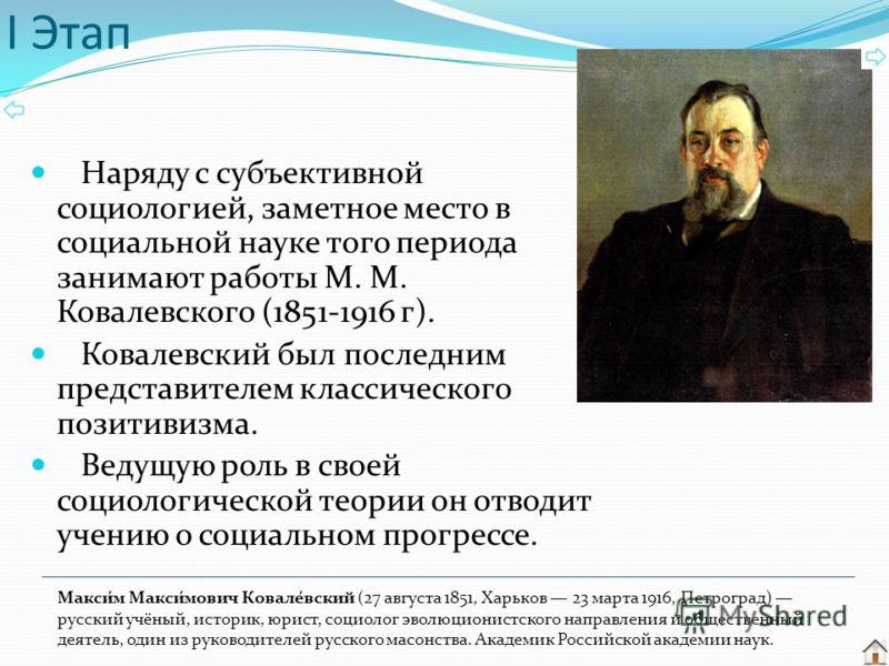 Наряду с субъективной социологией, заметное место в социальной науке того периода занимают работы М. М. Ковалевского (1851-1916 г). Ковалевский был последним представителем классического позитивизма. Ведущую роль в своей социологической теории он отв