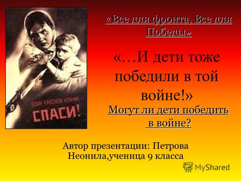«…И дети тоже победили в той войне!» Автор презентации: Петрова Неонила,ученица 9 класса Могут ли дети победить в войне? в войне? «Все для фронта, Все для Победы»