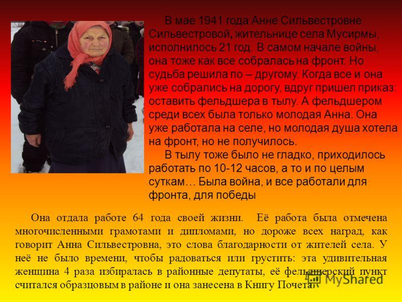 В мае 1941 года Анне Сильвестровне Сильвестровой, жительнице села Мусирмы, исполнилось 21 год. В самом начале войны, она тоже как все собралась на фронт. Но судьба решила по – другому. Когда все и она уже собрались на дорогу, вдруг пришел приказ: ост