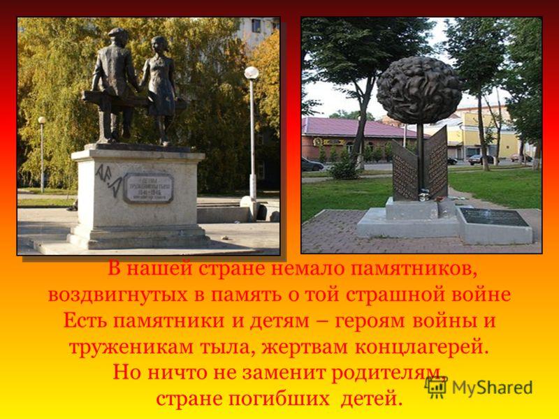 В нашей стране немало памятников, воздвигнутых в память о той страшной войне Есть памятники и детям – героям войны и труженикам тыла, жертвам концлагерей. Но ничто не заменит родителям, стране погибших детей.