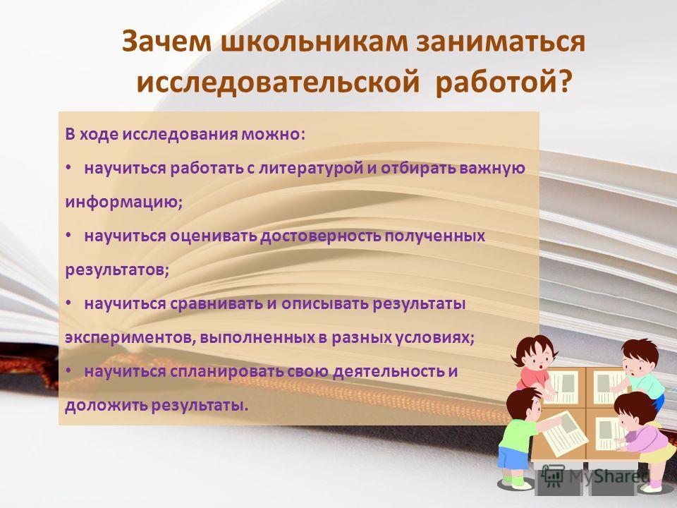 Зачем школьникам заниматься исследовательской работой? В ходе исследования можно: научиться работать с литературой и отбирать важную информацию; научиться оценивать достоверность полученных результатов; научиться сравнивать и описывать результаты экс