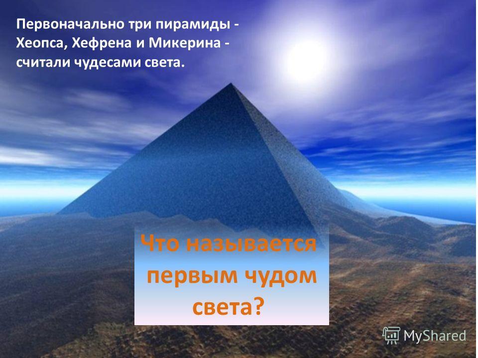 Что называется первым чудом света? Первоначально три пирамиды - Хеопса, Хефрена и Микерина - считали чудесами света.