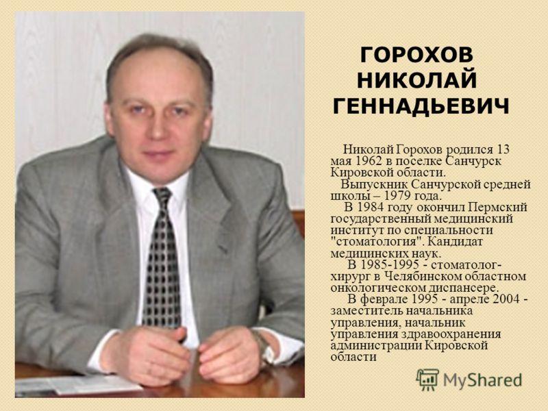 Николай Горохов родился 13 мая 1962 в поселке Санчурск Кировской области. Выпускник Санчурской средней школы – 1979 года. В 1984 году окончил Пермский государственный медицинский институт по специальности
