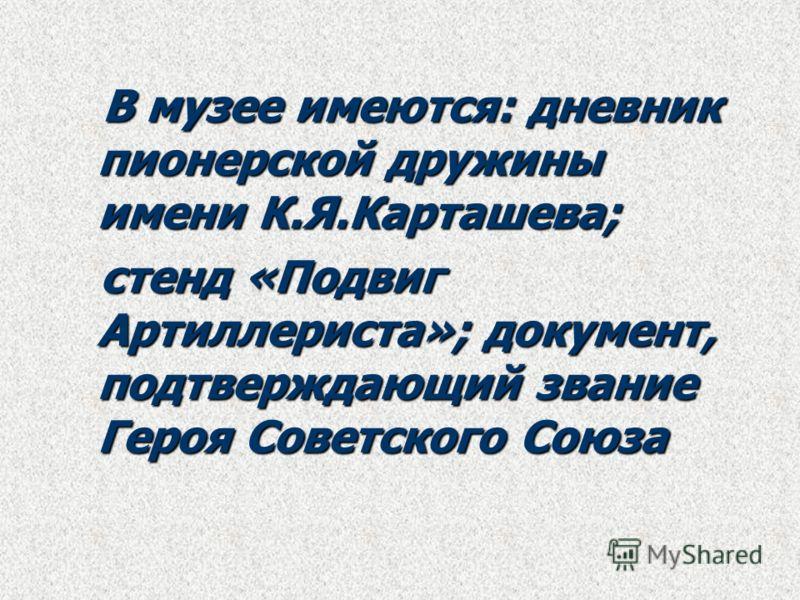 В музее имеются: дневник пионерской дружины имени К.Я.Карташева; В музее имеются: дневник пионерской дружины имени К.Я.Карташева; стенд «Подвиг Артиллериста»; документ, подтверждающий звание Героя Советского Союза стенд «Подвиг Артиллериста»; докумен