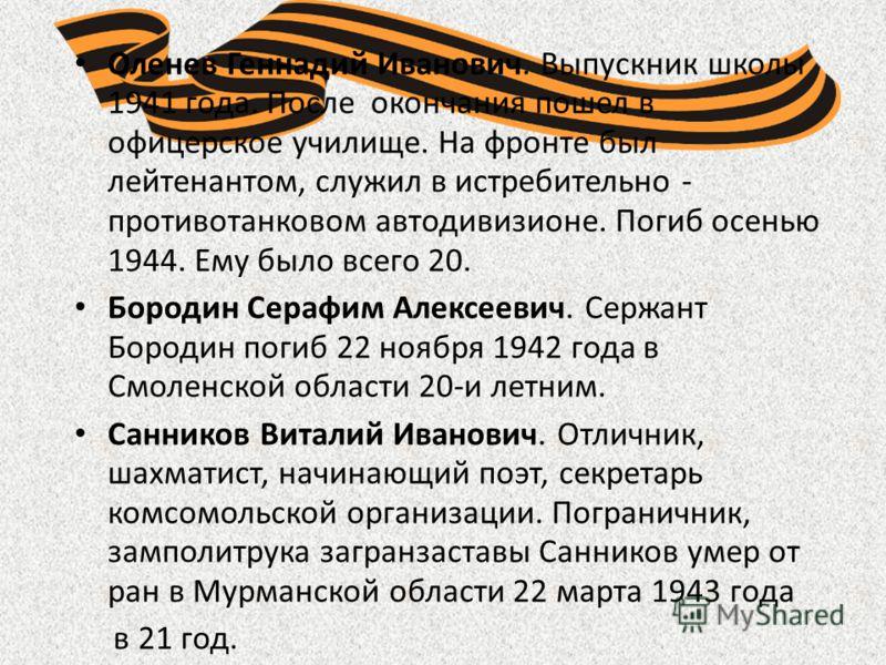 Оленев Геннадий Иванович. Выпускник школы 1941 года. После окончания пошел в офицерское училище. На фронте был лейтенантом, служил в истребительно - противотанковом автодивизионе. Погиб осенью 1944. Ему было всего 20. Бородин Серафим Алексеевич. Серж