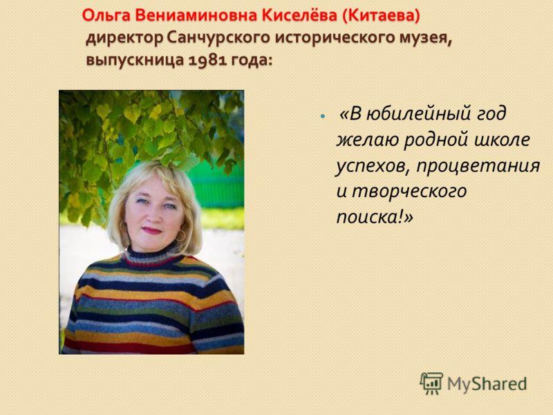 Ольга Вениаминовна Киселёва ( Китаева ) директор Санчурского исторического музея, выпускница 1981 года : « В юбилейный год желаю родной школе успехов, процветания и творческого поиска !»